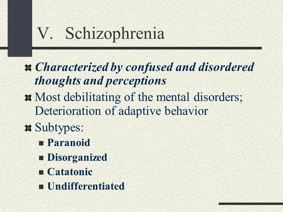 V. SchizophreniaCharacterized by confused and disordered thoughts and perceptions.