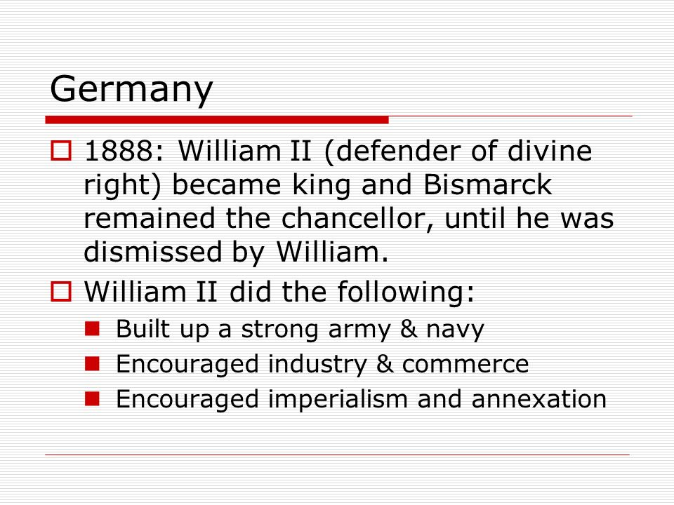 Germany 1888: William II (defender of divine right) became king and Bismarck remained the chancellor, until he was dismissed by William.