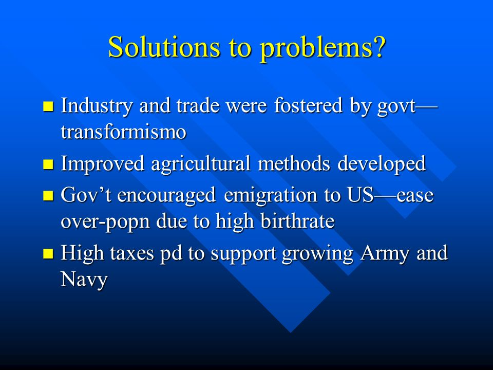 Solutions to problems Industry and trade were fostered by govt—transformismo. Improved agricultural methods developed.