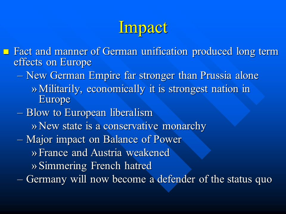 Impact Fact and manner of German unification produced long term effects on Europe. New German Empire far stronger than Prussia alone.