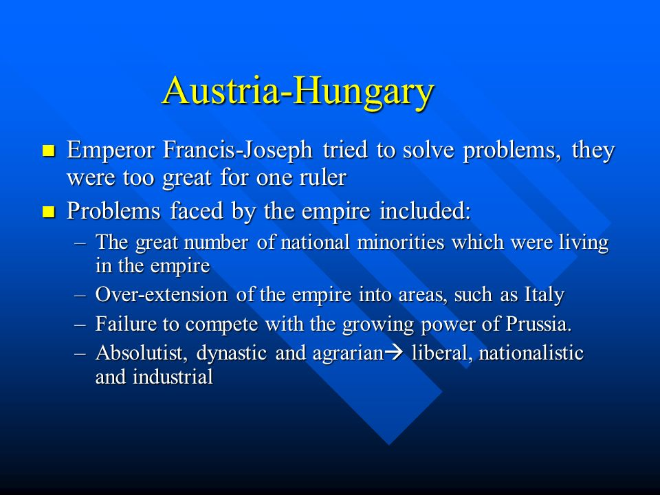 Austria-Hungary Emperor Francis-Joseph tried to solve problems, they were too great for one ruler. Problems faced by the empire included: