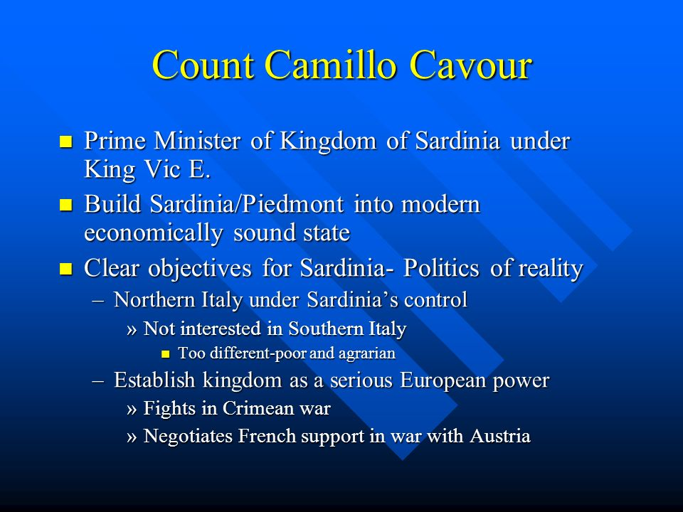 Count Camillo Cavour Prime Minister of Kingdom of Sardinia under King Vic E. Build Sardinia/Piedmont into modern economically sound state.
