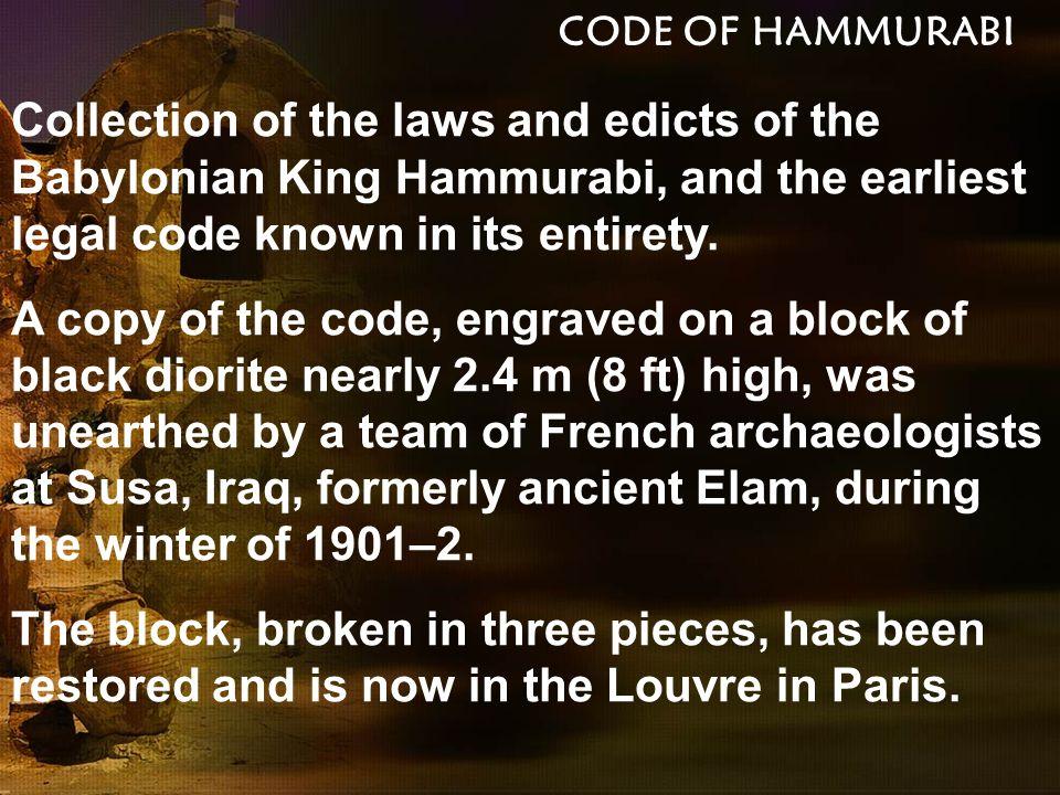 CODE OF HAMMURABI Collection of the laws and edicts of the Babylonian King Hammurabi, and the earliest legal code known in its entirety.