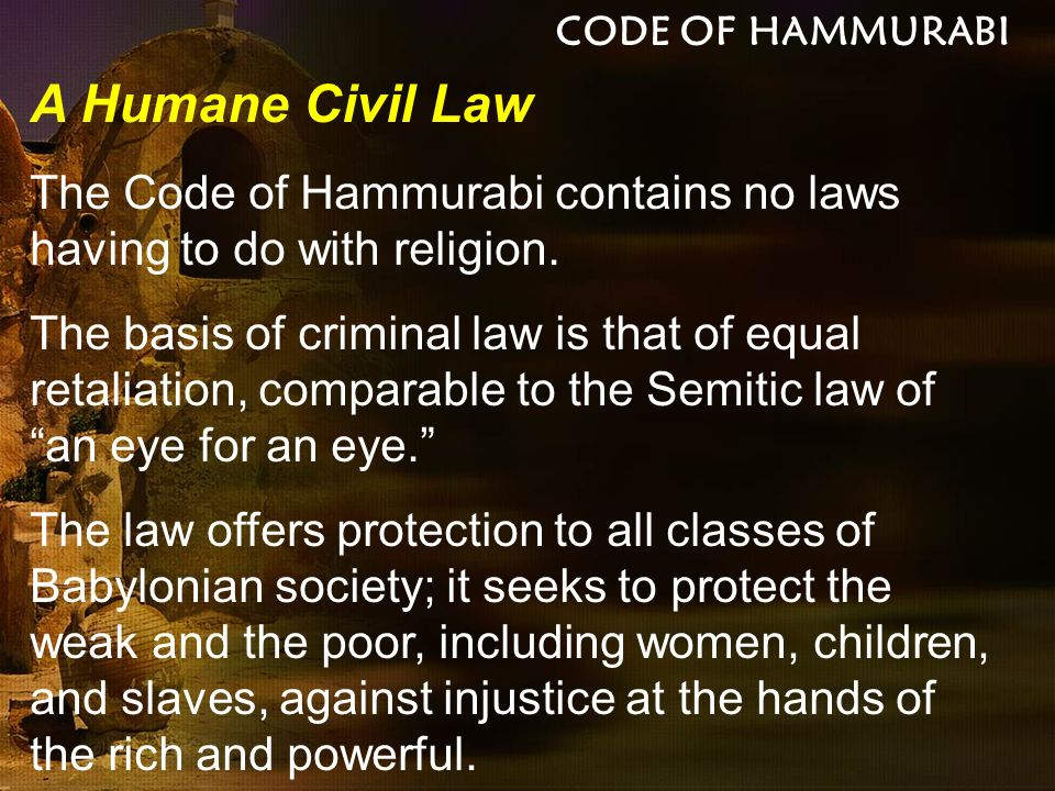 CODE OF HAMMURABI A Humane Civil Law. The Code of Hammurabi contains no laws having to do with religion.