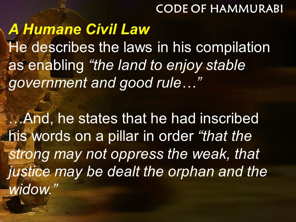 CODE OF HAMMURABI A Humane Civil Law. He describes the laws in his compilation as enabling the land to enjoy stable government and good rule…