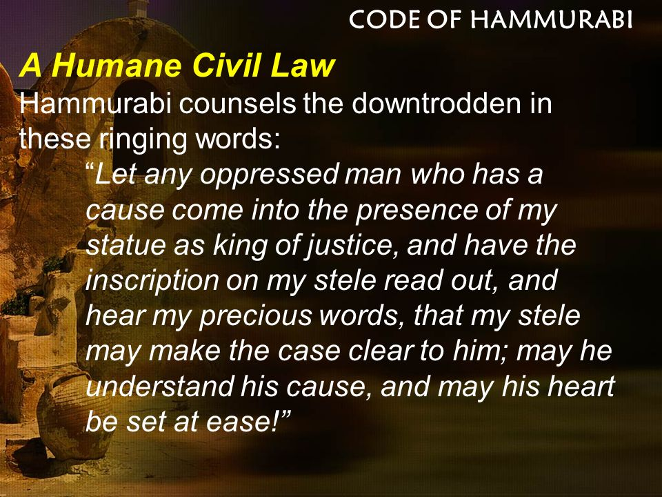 CODE OF HAMMURABI A Humane Civil Law. Hammurabi counsels the downtrodden in these ringing words: