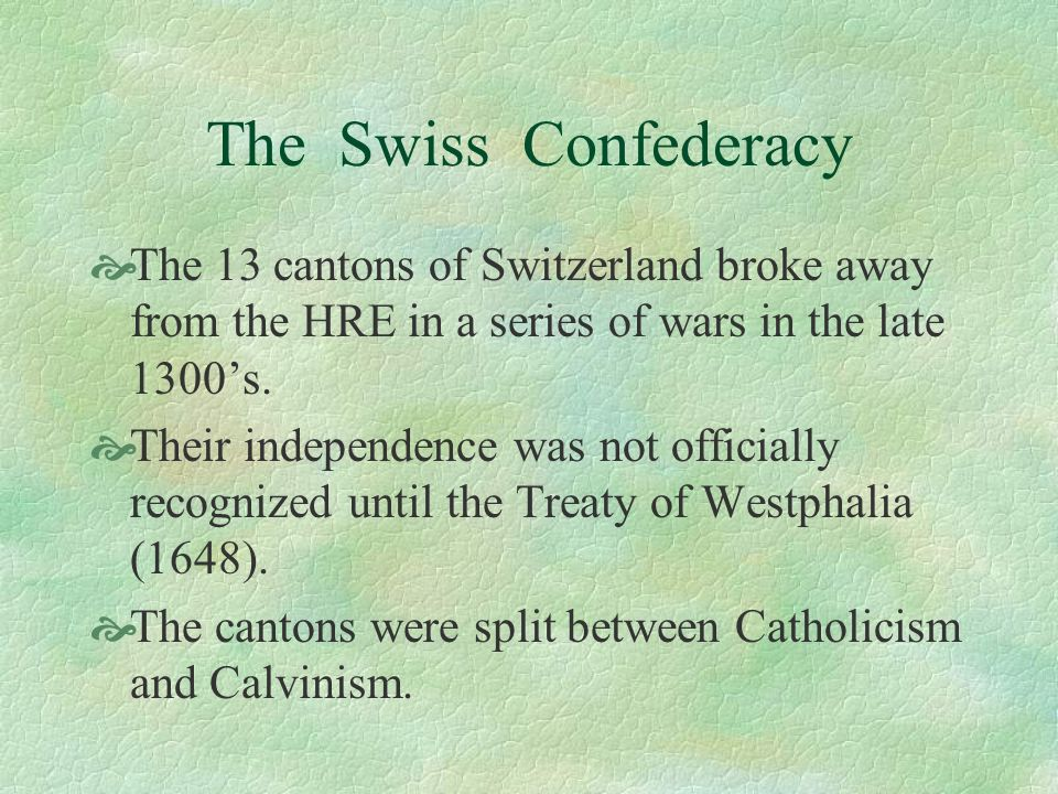 The Swiss Confederacy The 13 cantons of Switzerland broke away from the HRE in a series of wars in the late 1300's.