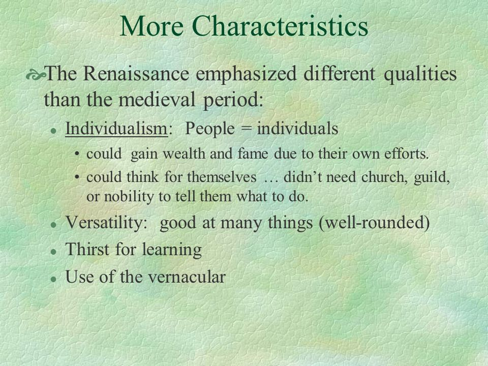 More Characteristics The Renaissance emphasized different qualities than the medieval period: Individualism: People = individuals.