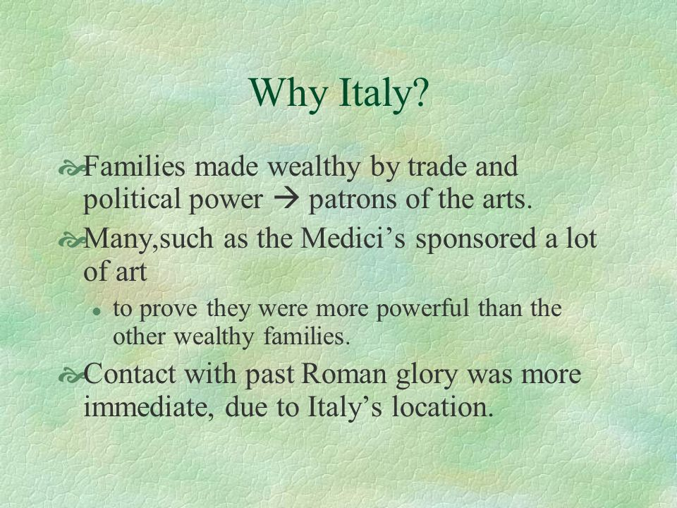 Why Italy Families made wealthy by trade and political power  patrons of the arts. Many,such as the Medici's sponsored a lot of art.