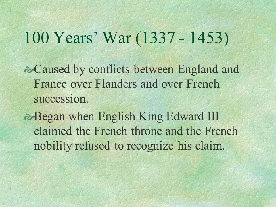 100 Years' War (1337 - 1453)Caused by conflicts between England and France over Flanders and over French succession.