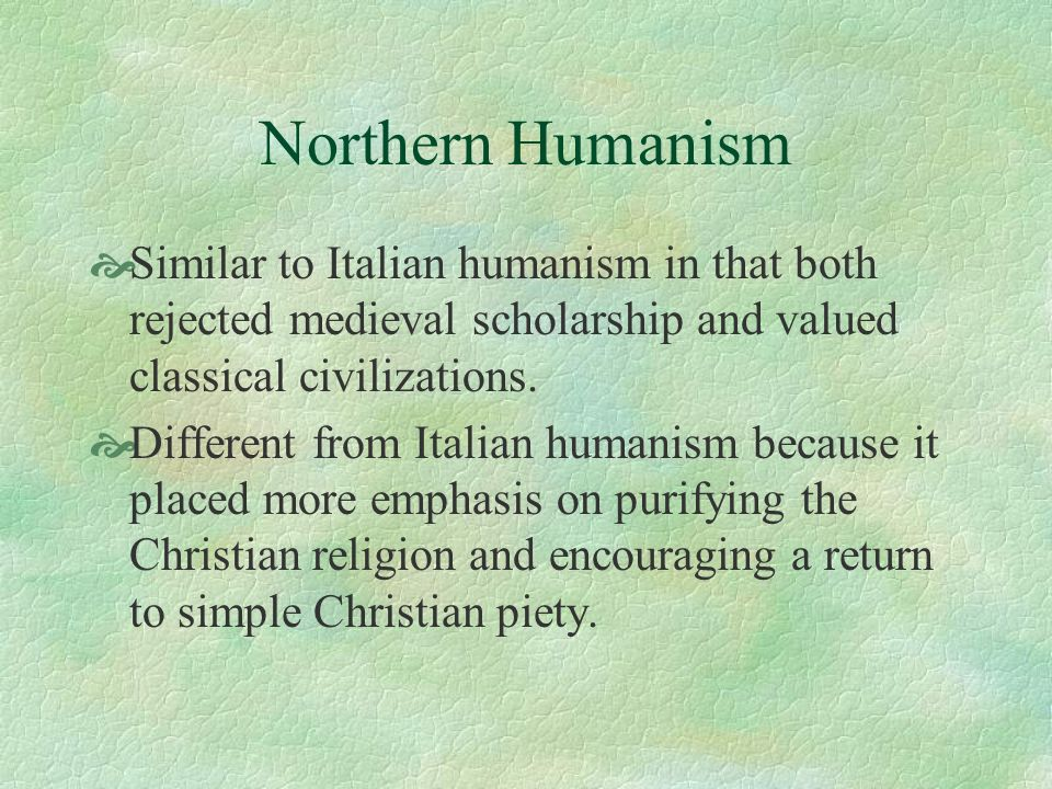Northern Humanism Similar to Italian humanism in that both rejected medieval scholarship and valued classical civilizations.