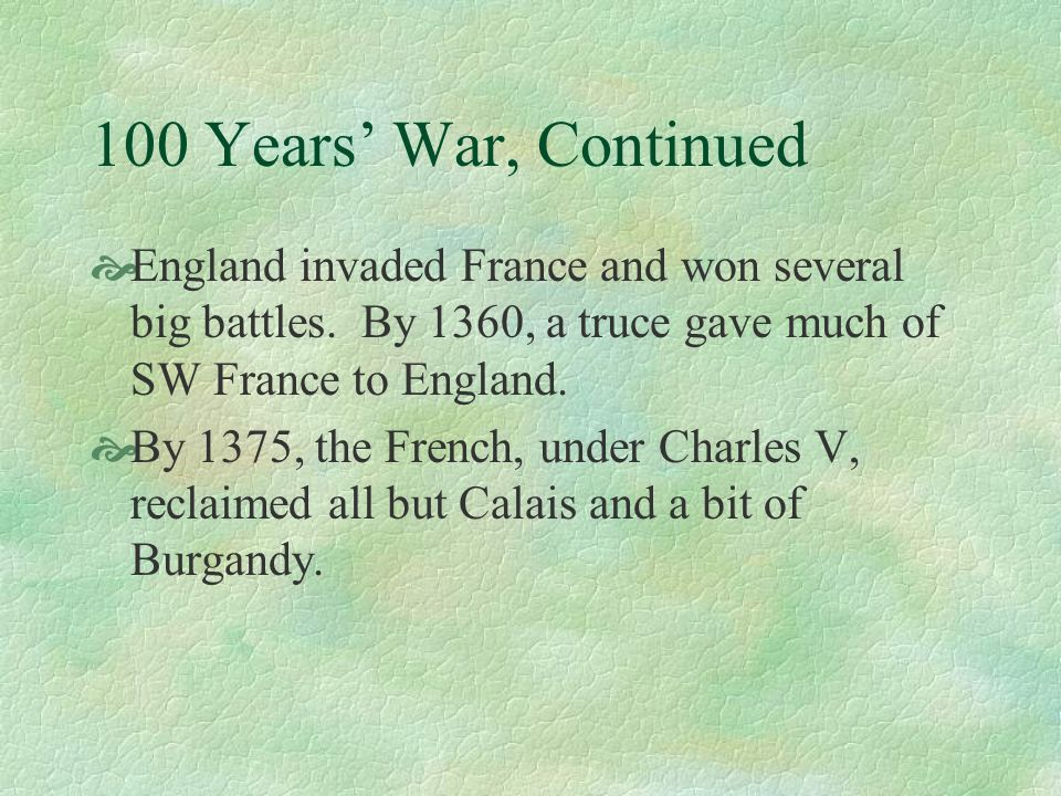 100 Years' War, ContinuedEngland invaded France and won several big battles. By 1360, a truce gave much of SW France to England.