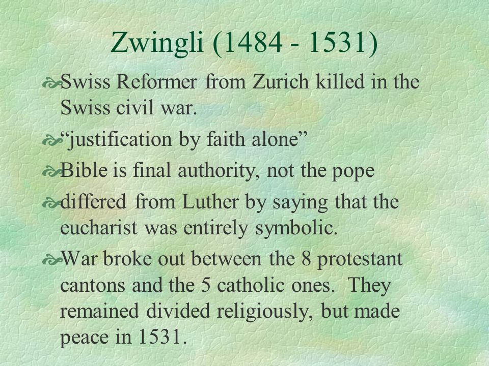 Zwingli (1484 - 1531)Swiss Reformer from Zurich killed in the Swiss civil war. justification by faith alone