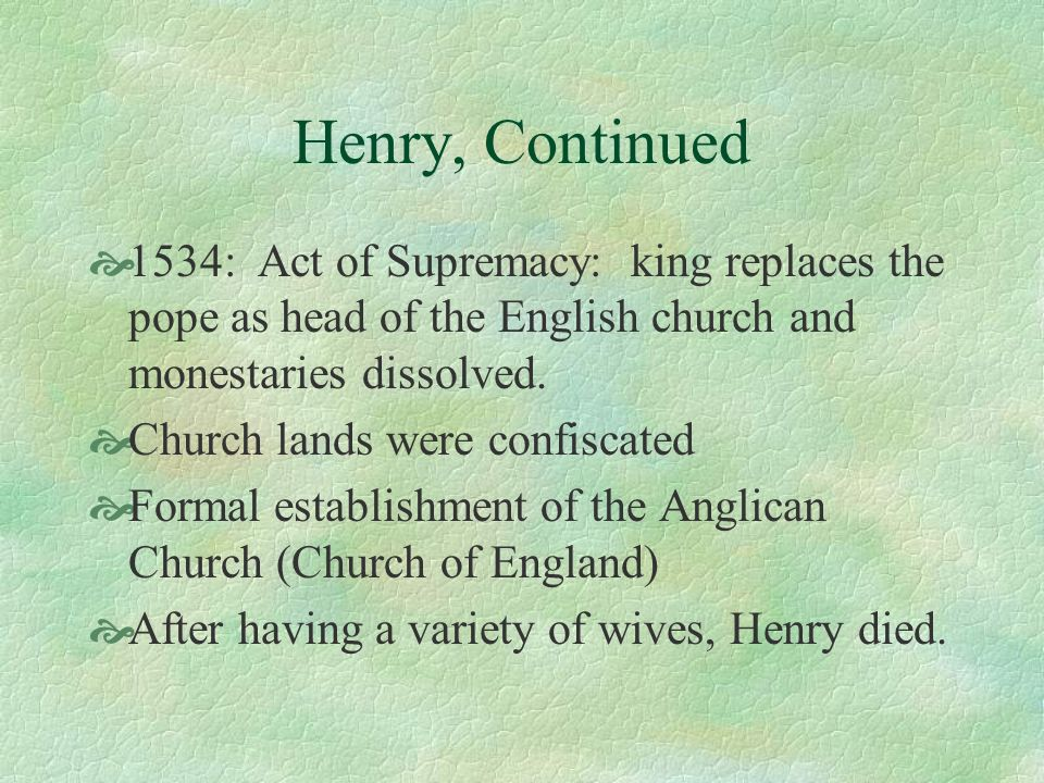 Henry, Continued 1534: Act of Supremacy: king replaces the pope as head of the English church and monestaries dissolved.