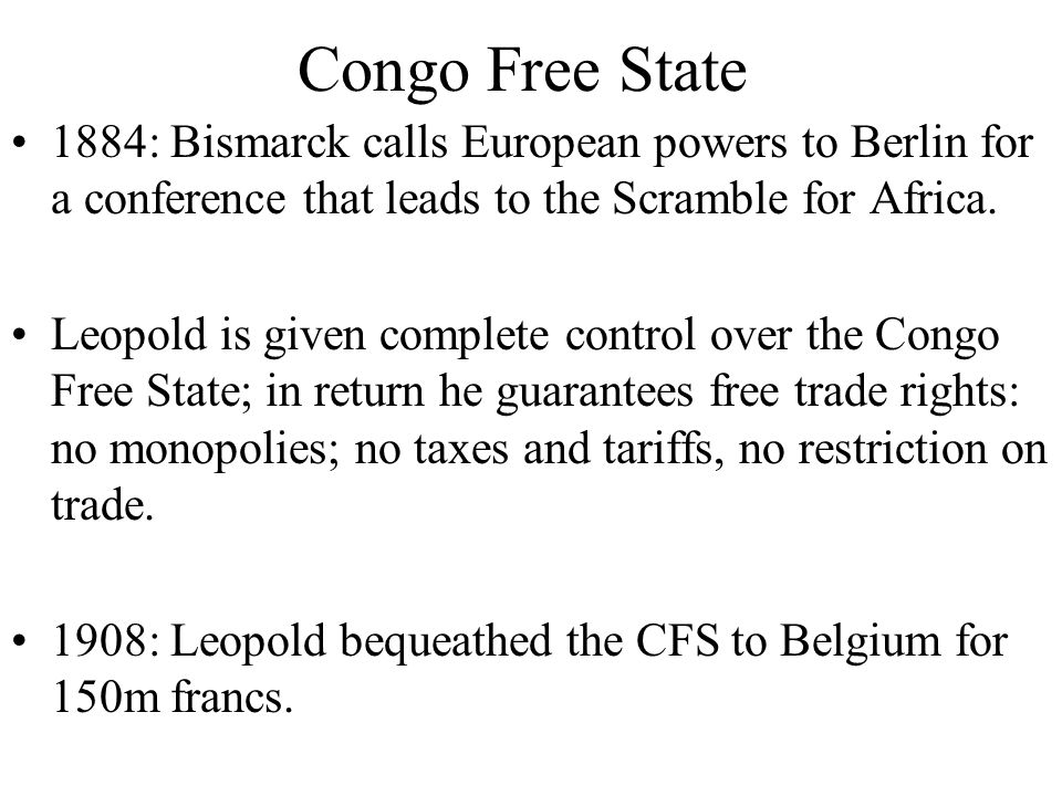 Congo Free State 1884: Bismarck calls European powers to Berlin for a conference that leads to the Scramble for Africa.
