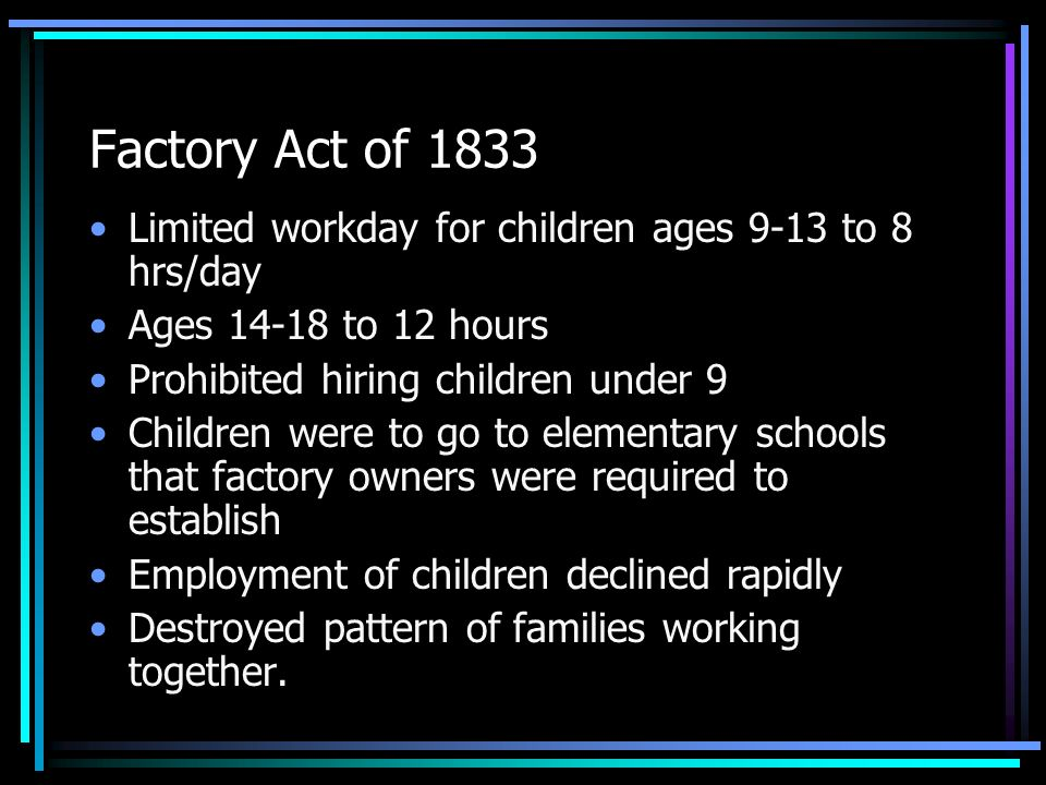 Factory Act of 1833 Limited workday for children ages 9-13 to 8 hrs/day. Ages 14-18 to 12 hours. Prohibited hiring children under 9.