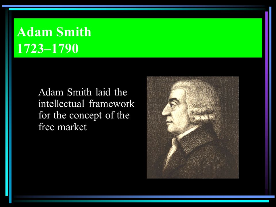 Adam Smith 1723–1790 Adam Smith laid the intellectual framework for the concept of the free market.