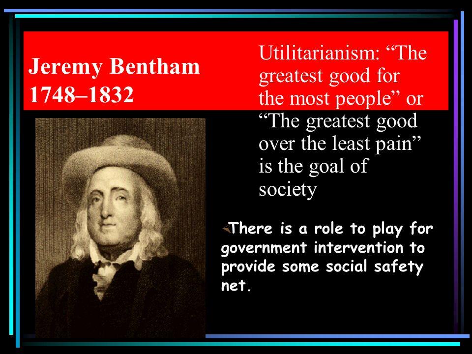 Jeremy Bentham 1748–1832 Utilitarianism: The greatest good for the most people or The greatest good over the least pain is the goal of society.