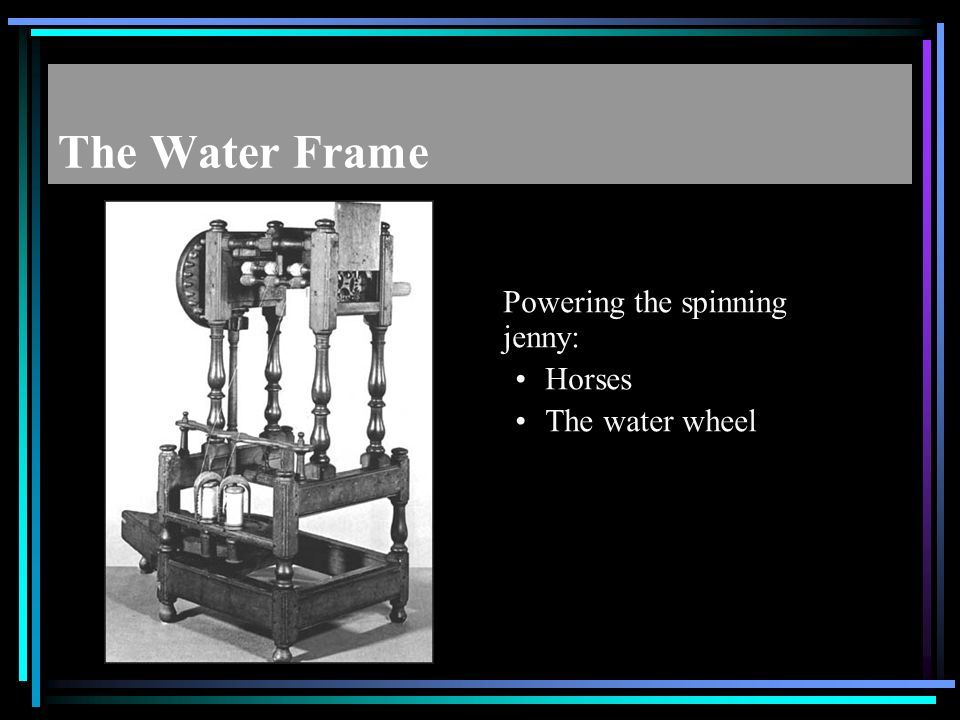 The Water Frame Powering the spinning jenny: Horses The water wheel