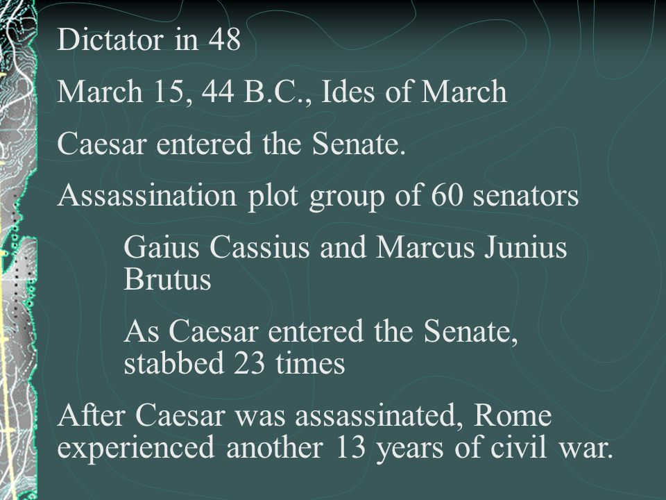 Dictator in 48 March 15, 44 B.C., Ides of March. Caesar entered the Senate. Assassination plot group of 60 senators.