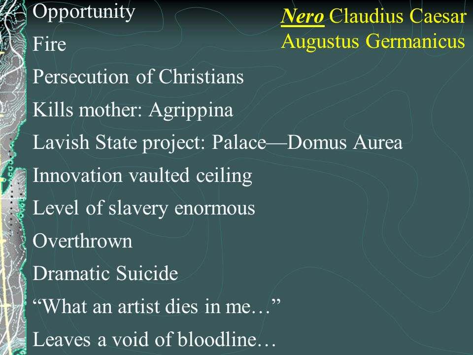 Opportunity Fire. Persecution of Christians. Kills mother: Agrippina. Lavish State project: Palace—Domus Aurea.