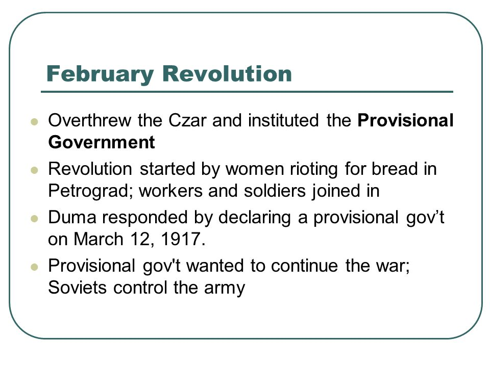 February Revolution Overthrew the Czar and instituted the Provisional Government.