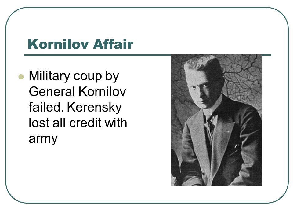 Kornilov Affair Military coup by General Kornilov failed. Kerensky lost all credit with army