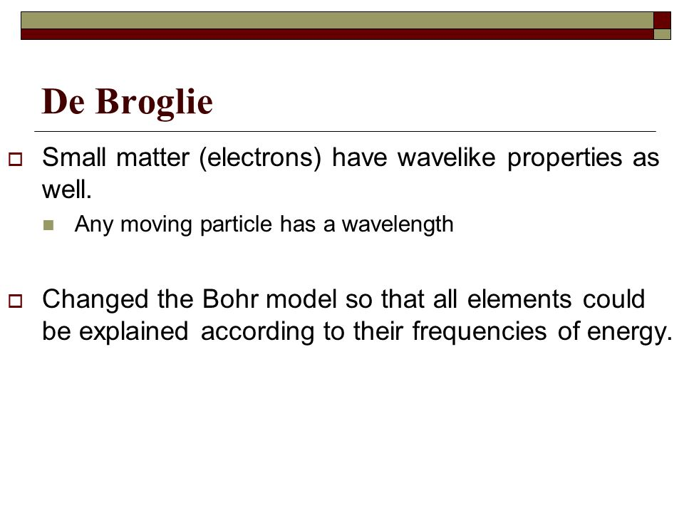 De Broglie Small matter (electrons) have wavelike properties as well.