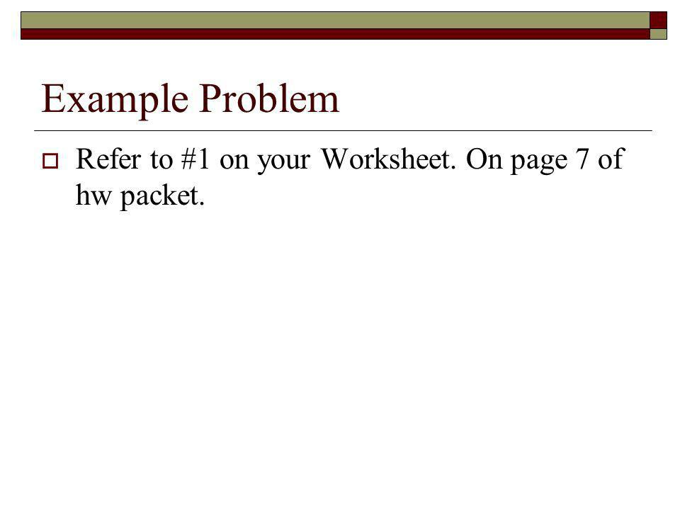 Example Problem Refer to #1 on your Worksheet. On page 7 of hw packet.
