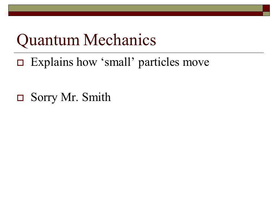 Quantum Mechanics Explains how 'small' particles move Sorry Mr. Smith