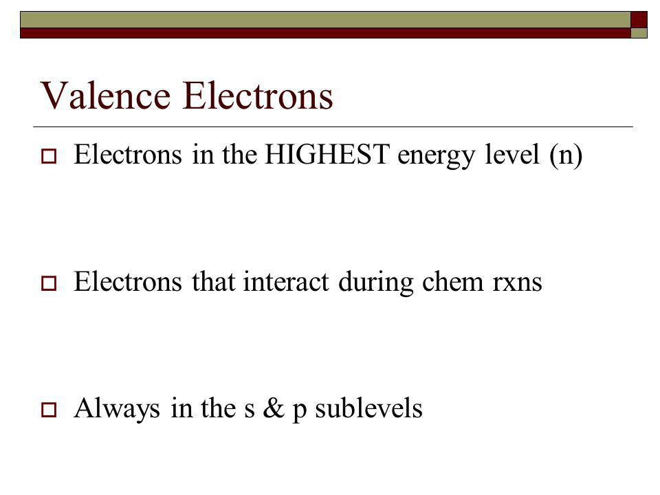 Valence Electrons Electrons in the HIGHEST energy level (n)