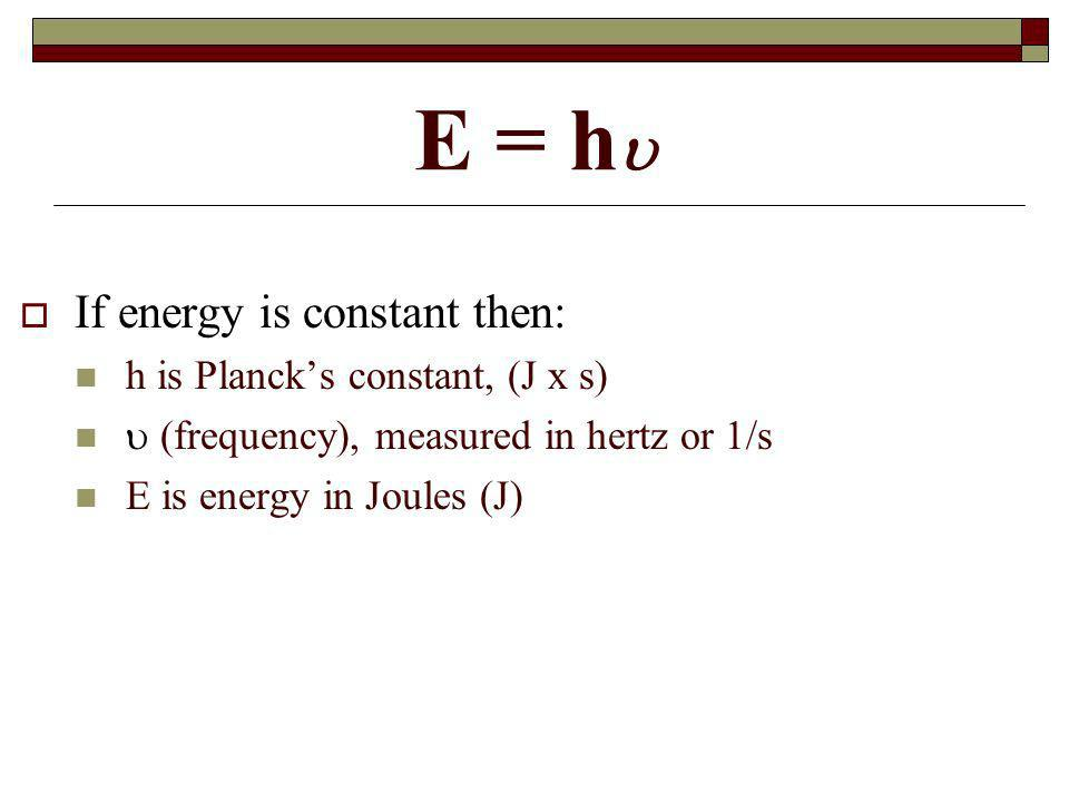 E = h If energy is constant then: h is Planck's constant, (J x s)