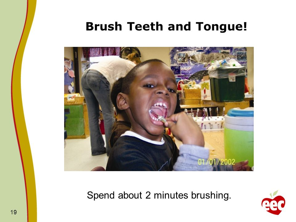 Brush Teeth and Tongue! Spend about 2 minutes brushing.
