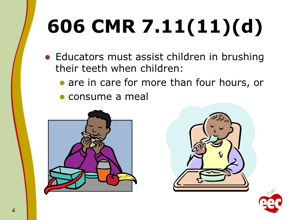 606 CMR 7.11(11)(d) Educators must assist children in brushing their teeth when children: are in care for more than four hours, or.