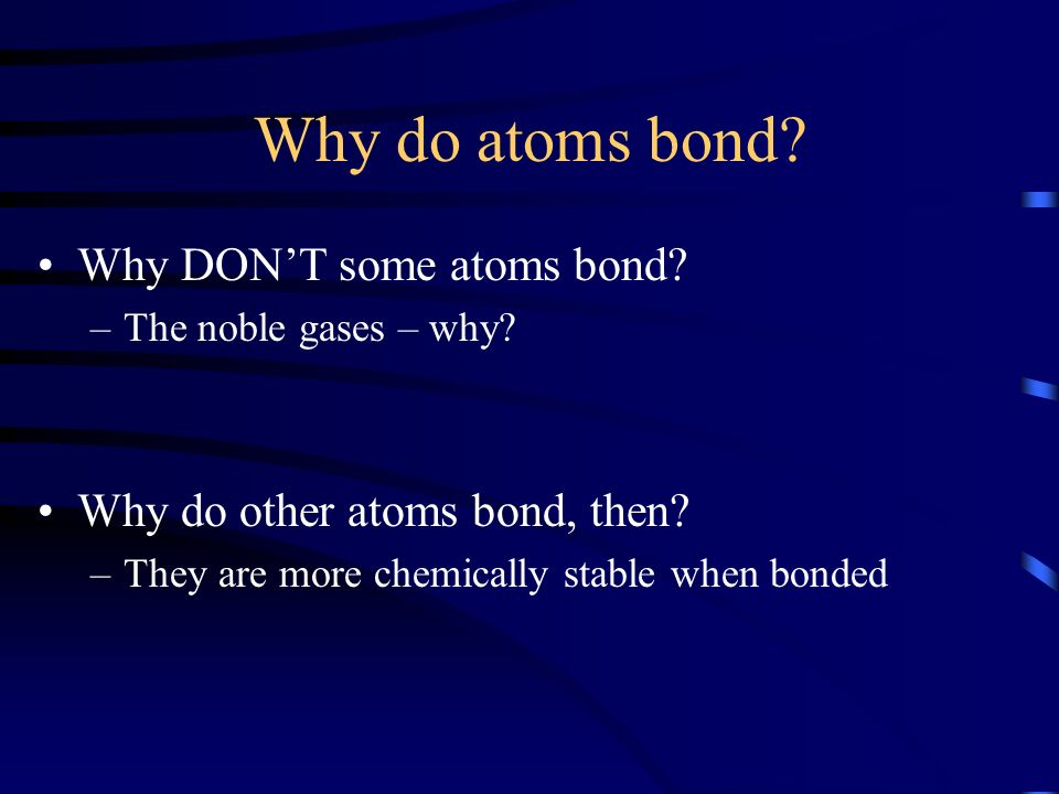 Why do atoms bond Why DON'T some atoms bond