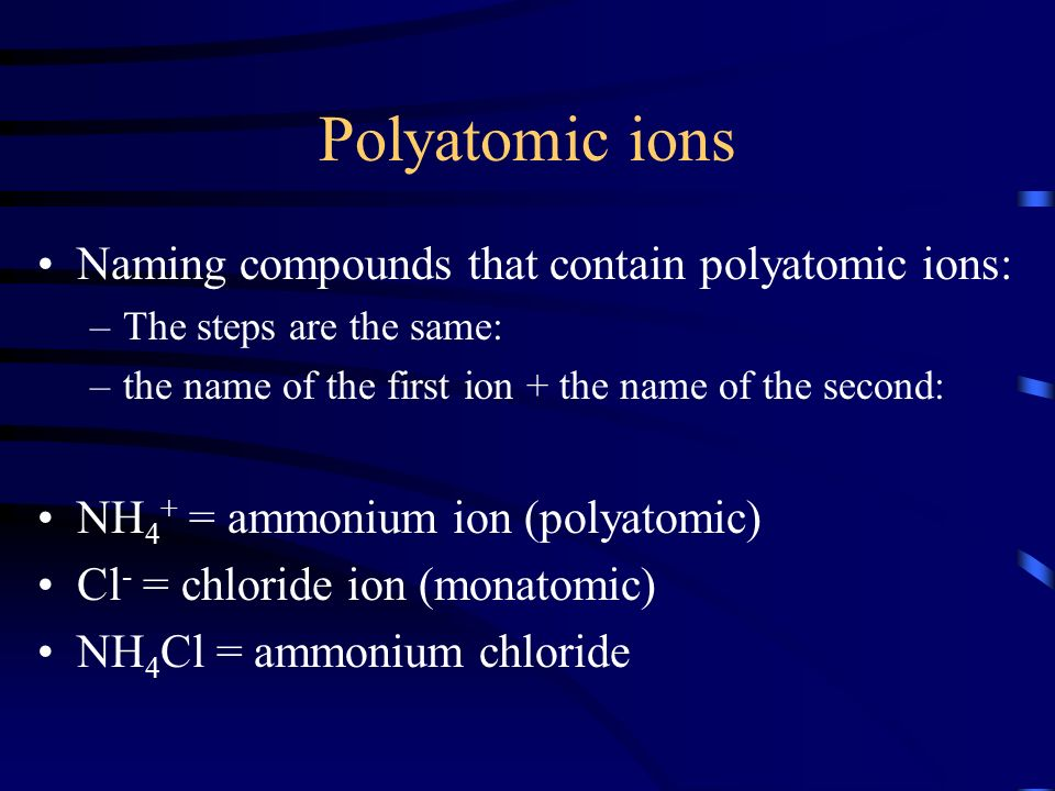 Polyatomic ions Naming compounds that contain polyatomic ions: