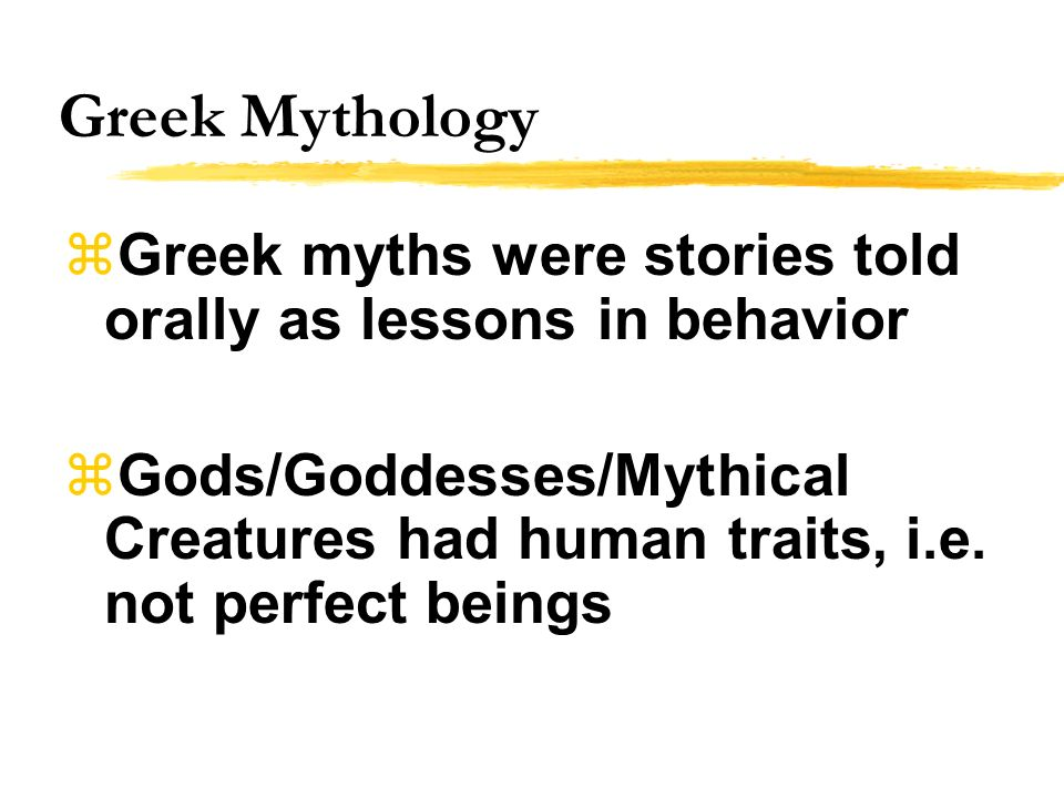 Greek Mythology Greek myths were stories told orally as lessons in behavior.