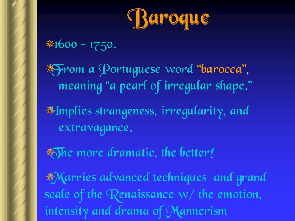 Baroque 1600 – From a Portuguese word barocca , meaning a pearl of irregular shape.