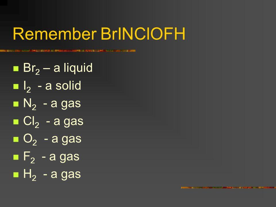 Remember BrINClOFH Br2 – a liquid I2 - a solid N2 - a gas Cl2 - a gas