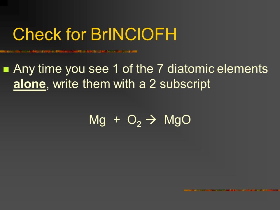 Check for BrINClOFH Any time you see 1 of the 7 diatomic elements alone, write them with a 2 subscript.