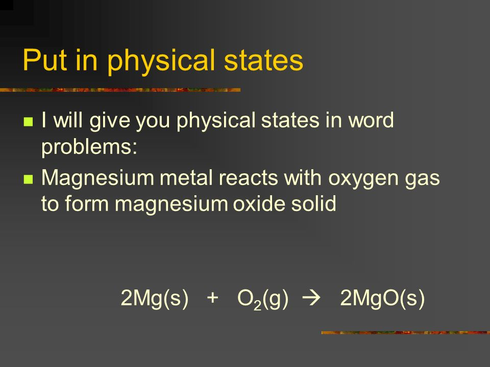 Put in physical states I will give you physical states in word problems: Magnesium metal reacts with oxygen gas to form magnesium oxide solid.