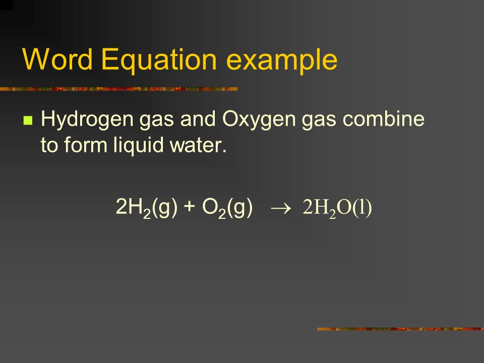 Word Equation example Hydrogen gas and Oxygen gas combine to form liquid water.