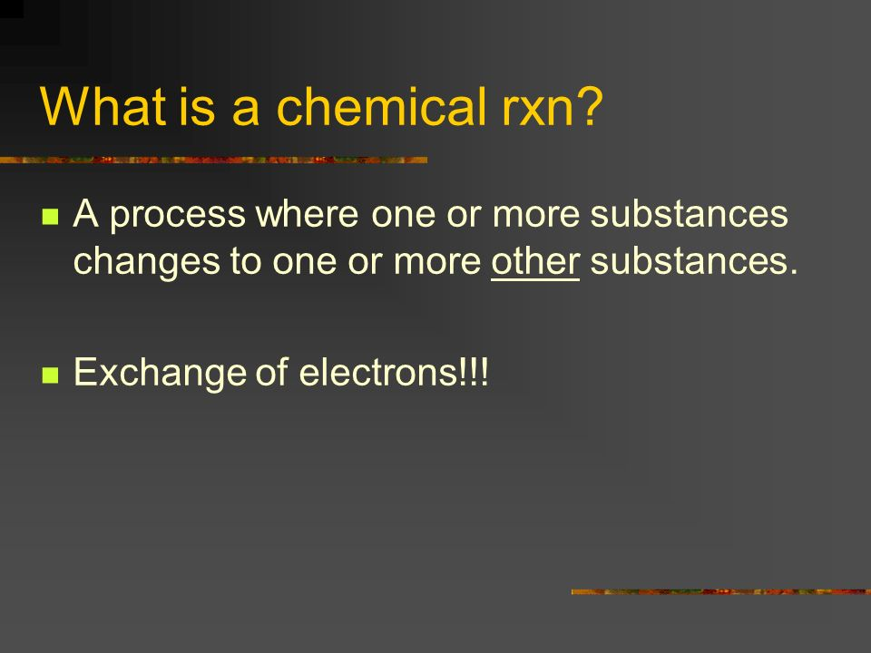 What is a chemical rxn A process where one or more substances changes to one or more other substances.