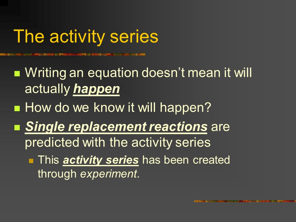 The activity series Writing an equation doesn't mean it will actually happen. How do we know it will happen