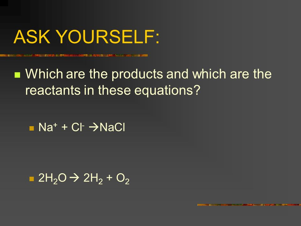 ASK YOURSELF: Which are the products and which are the reactants in these equations Na+ + Cl- NaCl.
