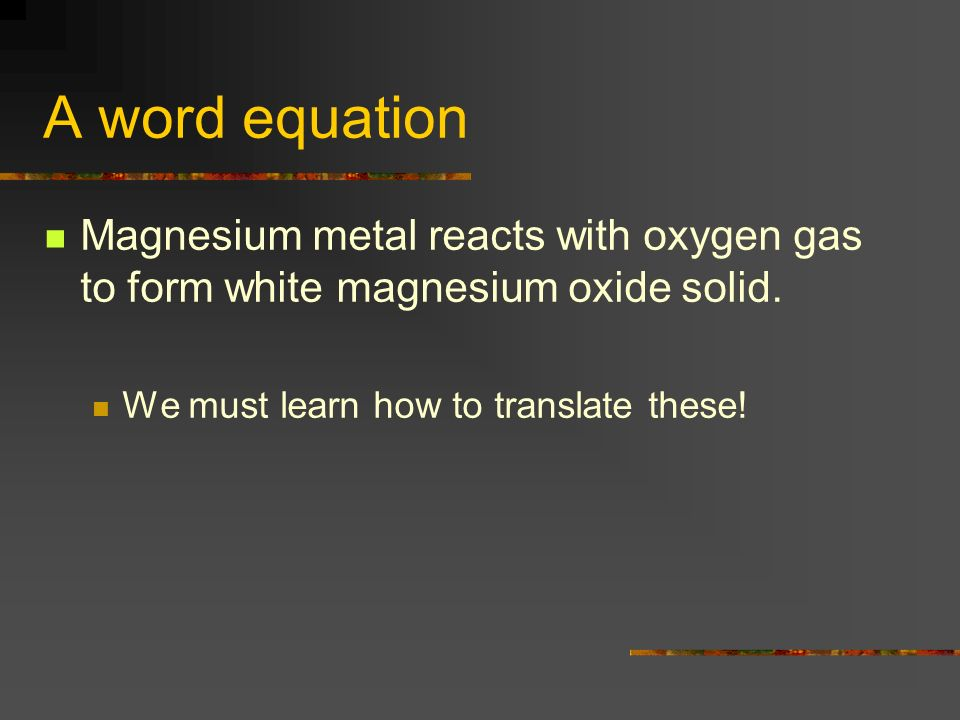 A word equation Magnesium metal reacts with oxygen gas to form white magnesium oxide solid.