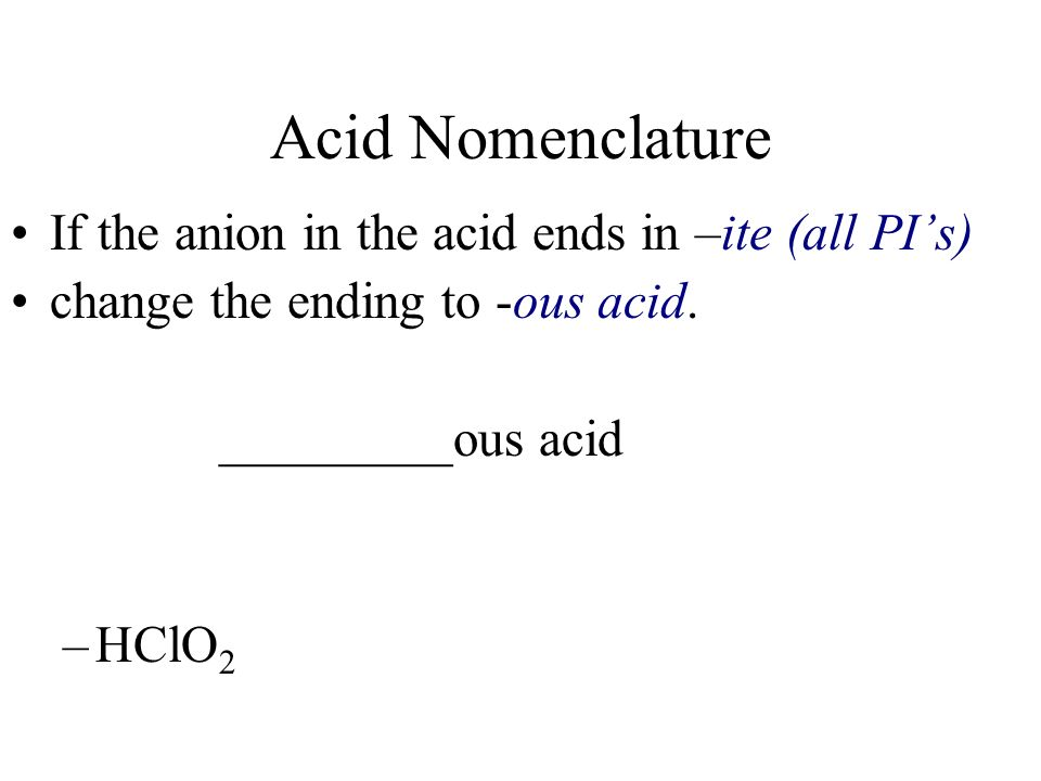 Acid Nomenclature If the anion in the acid ends in –ite (all PI's)
