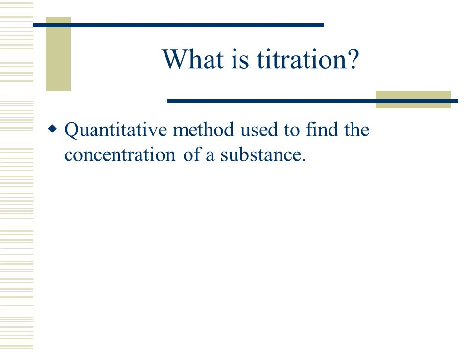 What is titration Quantitative method used to find the concentration of a substance.