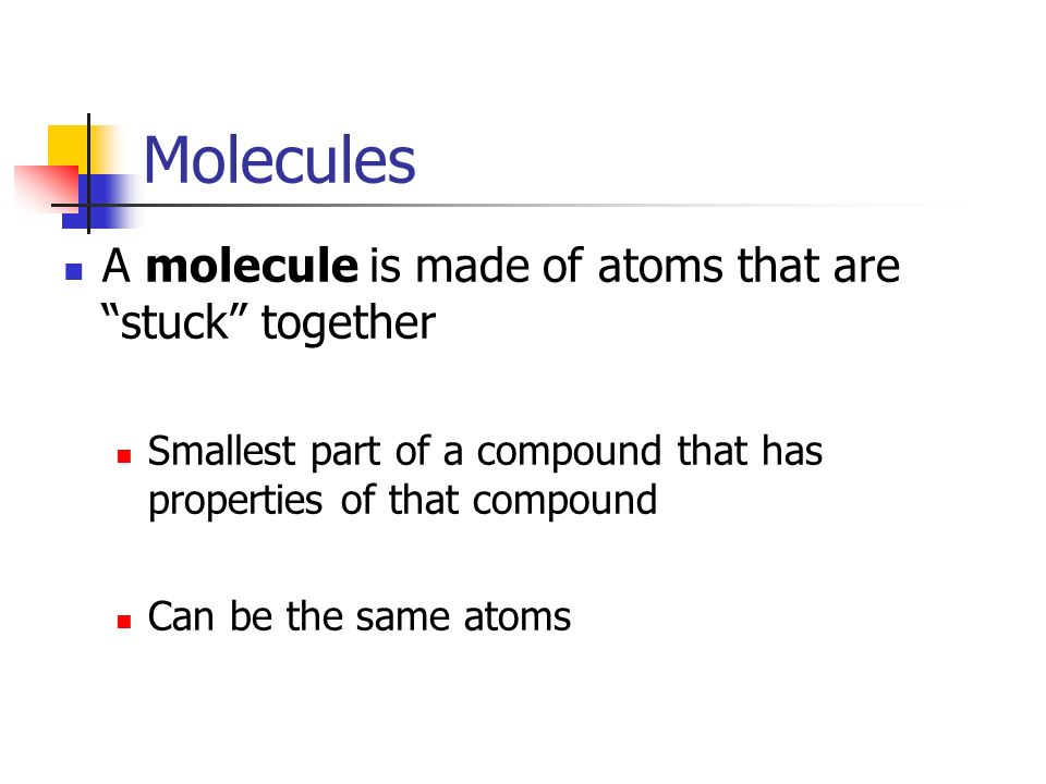Molecules A molecule is made of atoms that are stuck together