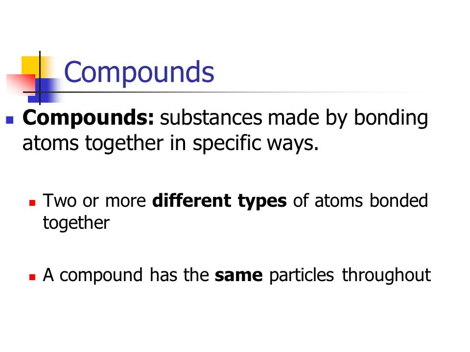 Compounds Compounds: substances made by bonding atoms together in specific ways. Two or more different types of atoms bonded together.